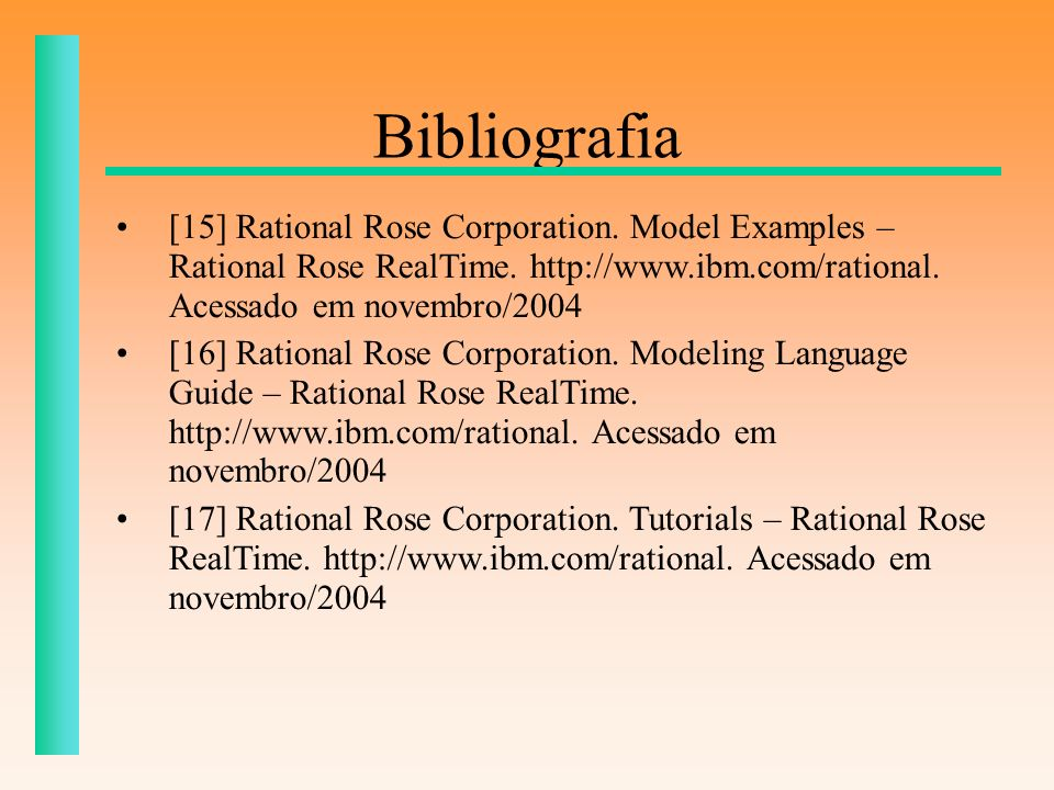 Bibliografia [15] Rational Rose Corporation. Model Examples – Rational Rose RealTime. http://www.ibm.com/rational. Acessado em novembro/2004.